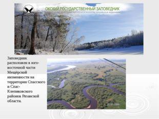 Заповедник расположен в юго-восточной части Мещёрской низменности на территор