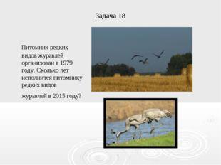 Задача 18 Питомник редких видов журавлей организован в 1979 году. Сколько лет