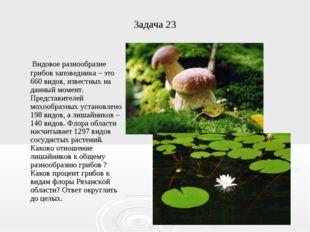 Задача 23 Видовое разнообразие грибов заповедника – это 660 видов, известных