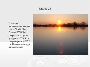 Задача 29 В состав заповедника входят : лес – 50461,5 га, болота 2539,5 га,