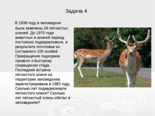 Задача 4 В 1938 году в заповедник были завезены 26 пятнистых оленей. До 1970