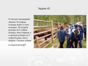 Задача 42 В Окском заповеднике обитает 36 зубров, которые живут в трех вольер