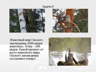 Задача 6 Животный мир Окского заповедника 4266 видов животных. Птиц – 266 вид