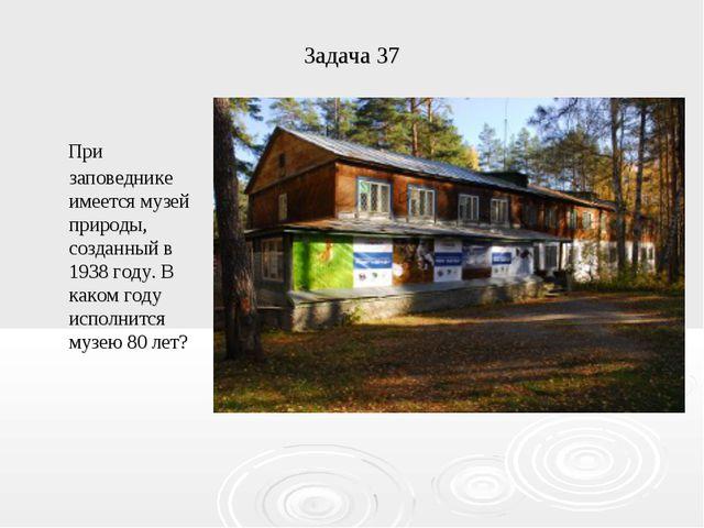 Задача 37 При заповеднике имеется музей природы, созданный в 1938 году. В как...