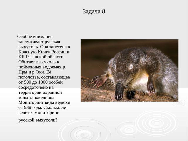Задача 8 Особое внимание заслуживает русская выхухоль. Она занесена в Красную...