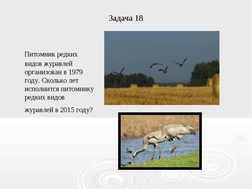 Задача 18 Питомник редких видов журавлей организован в 1979 году. Сколько лет...