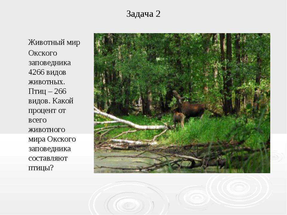 Задача 2 Животный мир Окского заповедника 4266 видов животных. Птиц – 266 вид...