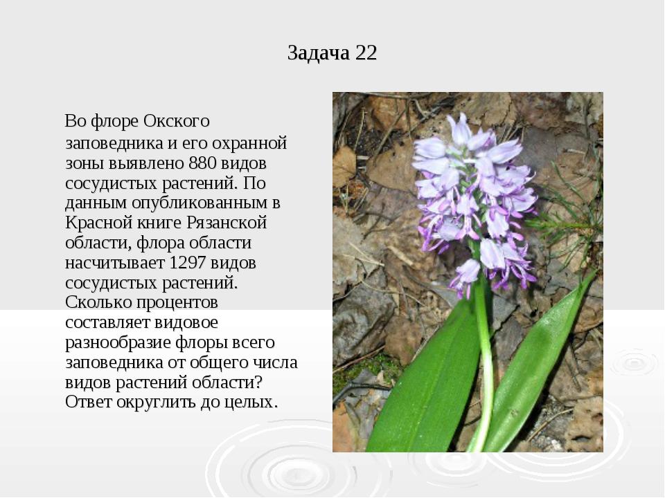Задача 22 Во флоре Окского заповедника и его охранной зоны выявлено 880 видов...