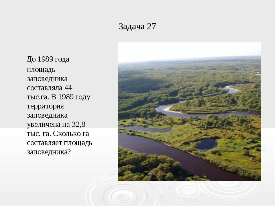 Задача 27 До 1989 года площадь заповедника составляла 44 тыс.га. В 1989 году...