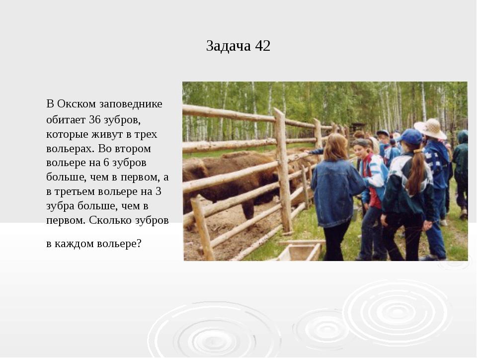Задача 42 В Окском заповеднике обитает 36 зубров, которые живут в трех вольер...