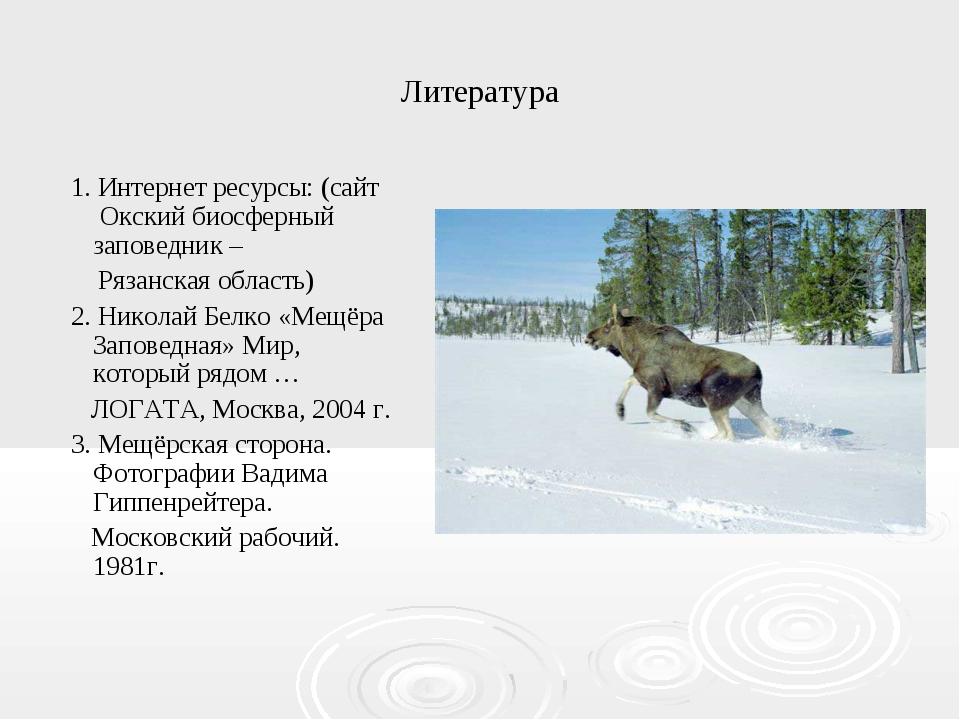 Литература 1. Интернет ресурсы: (сайт Окский биосферный заповедник – Рязанска...