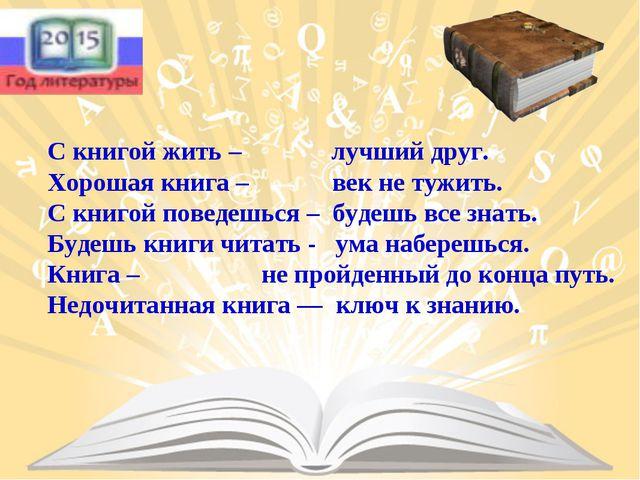 С книгой жить – лучший друг. Хорошая книга – век не тужить. С книгой поведешь...