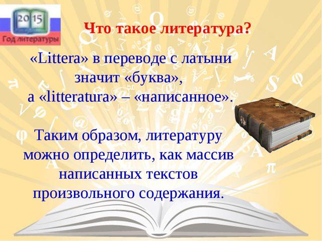 «Littera» в переводе с латыни значит «буква», а «litteratura» – «написанное»...