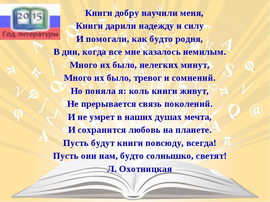 Книги добру научили меня, Книги дарили надежду и силу И помогали, как будто р...