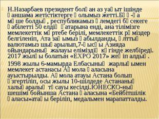 Н.Назарбаев президент болған аз уақыт ішінде қаншама жетістіктерге қолымыз же
