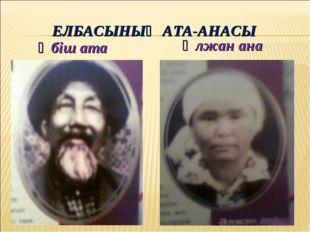 Әлжан ана Әбіш ата ЕЛБАСЫНЫҢ АТА-АНАСЫ