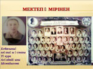 МЕКТЕП ӨМІРІНЕН Елбасының алғашқы ұстазы Тәкура Алғадайқызы Ысмайылова