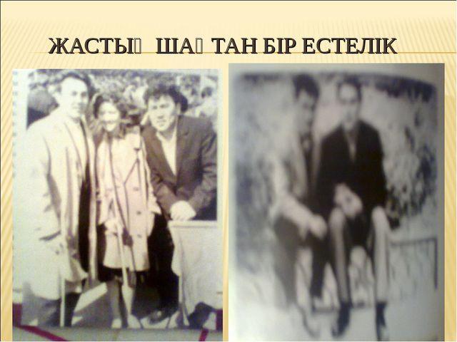 ЖАСТЫҚ ШАҚТАН БІР ЕСТЕЛІК