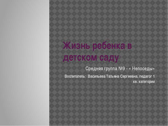Жизнь ребенка в детском саду Средняя группа №9 - « Непоседы» Воспитатель: Вас...