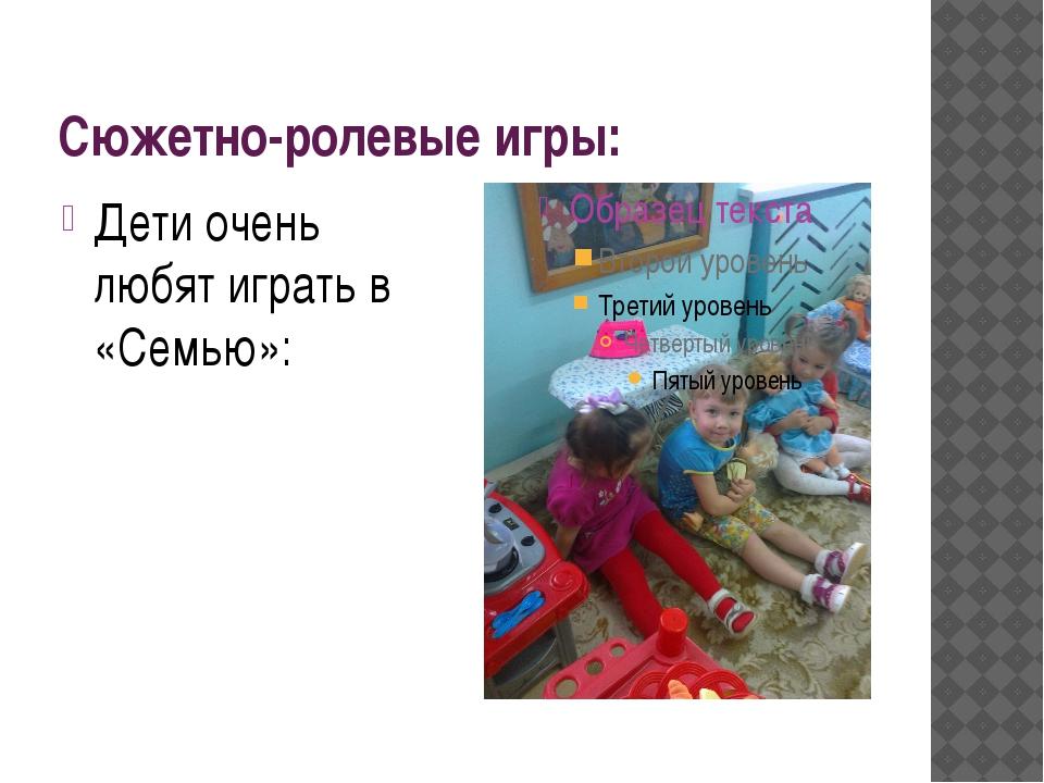 Сюжетно-ролевые игры: Дети очень любят играть в «Семью»: