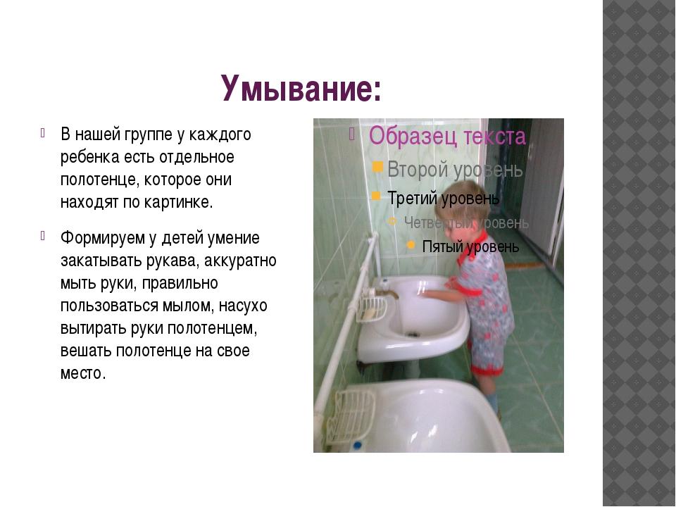Умывание: В нашей группе у каждого ребенка есть отдельное полотенце, которое...
