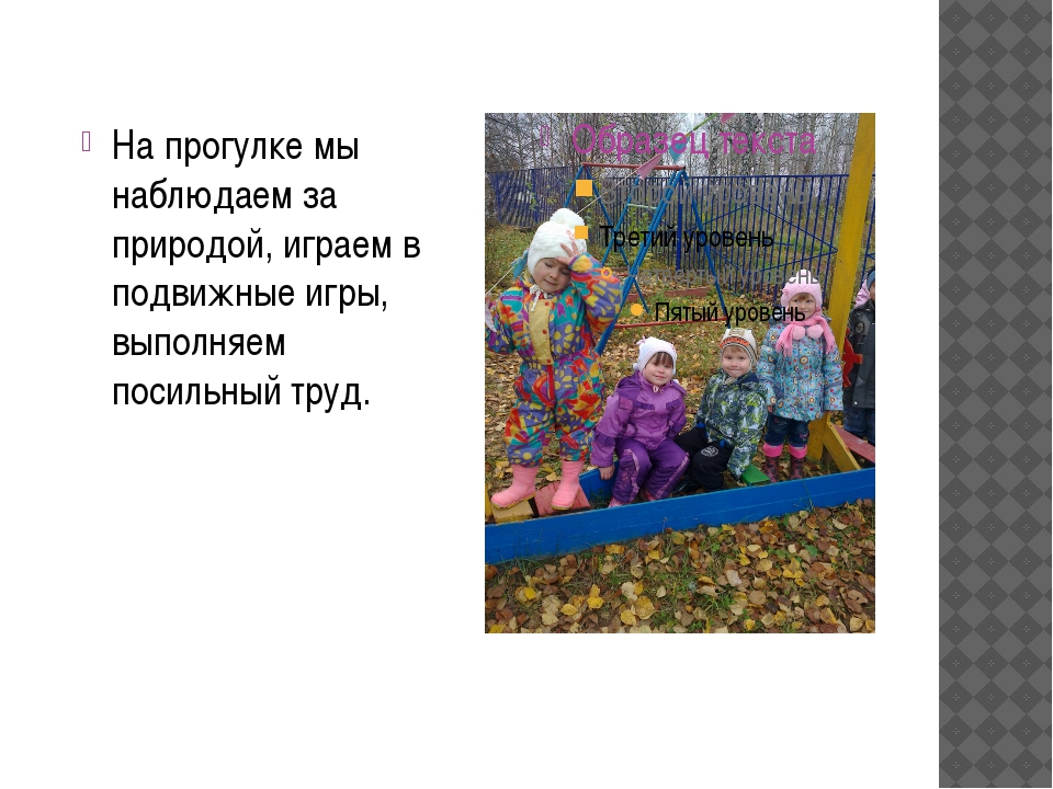 Презентация для родителей средней группы Жизнь ребенка в детском  слайда 10 На прогулке мы наблюдаем за природой играем в подвижные игры выполняем пос