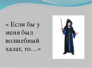 « Если бы у меня был волшебный халат, то…»