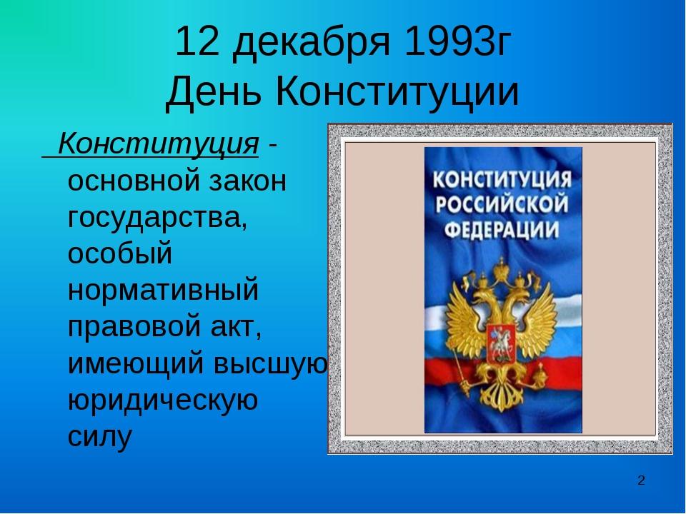 12 декабря 1993г День Конституции Конституция - основной закон государства, о...