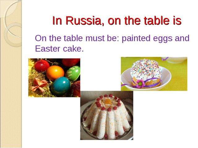 In Russia, on the table is On the table must be: painted eggs and Easter cake.