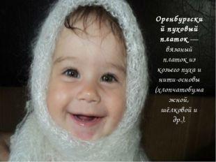 Оренбургский пуховый платок— вязаный платок из козьего пуха и нити-основы (х