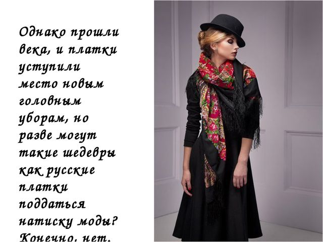 Однако прошли века, и платки уступили место новым головным уборам, но разве м...