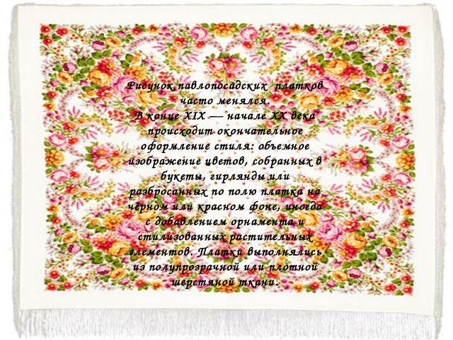Рисунок павлопосадских платков часто менялся. В конце XIX— начале XX века пр...