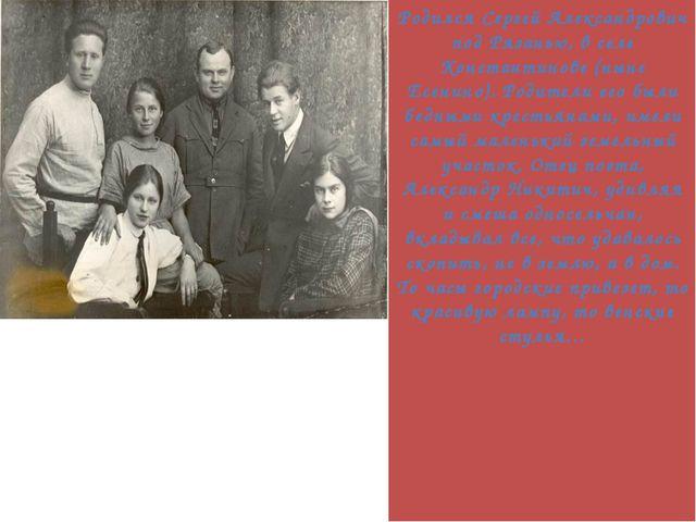 Родился Сергей Александрович под Рязанью, в селе Константинове (ныне Есенино...