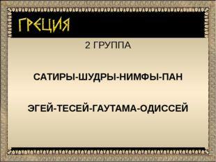 2 ГРУППА САТИРЫ-ШУДРЫ-НИМФЫ-ПАН ЭГЕЙ-ТЕСЕЙ-ГАУТАМА-ОДИССЕЙ