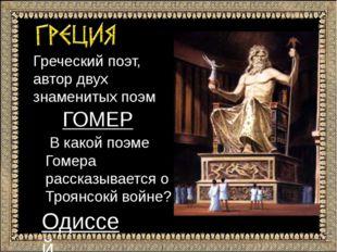 Греческий поэт, автор двух знаменитых поэм ГОГОМЕР В какой поэме Гомера расск