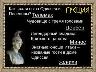 Как звали сына Одиссея и Пенелопы? Телемак Чудовище с тремя головами Цербер Л