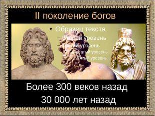 II поколение богов Более 300 веков назад 30 000 лет назад