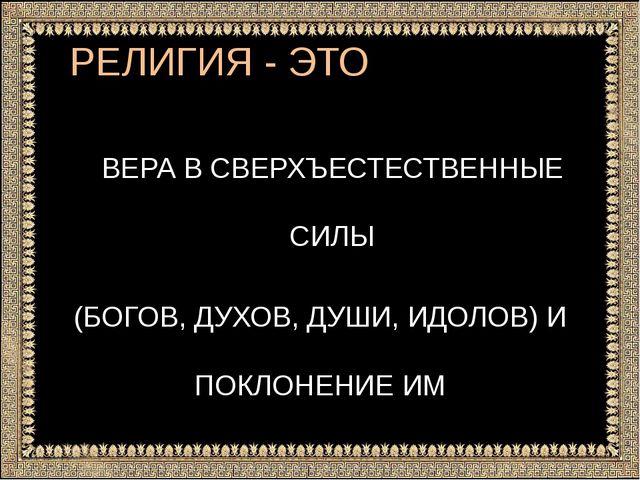 РЕЛИГИЯ - ЭТО ВЕРА В СВЕРХЪЕСТЕСТВЕННЫЕ СИЛЫ (БОГОВ, ДУХОВ, ДУШИ, ИДОЛОВ) И П...