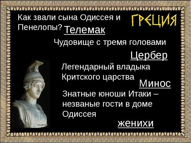 Как звали сына Одиссея и Пенелопы? Телемак Чудовище с тремя головами Цербер Л...