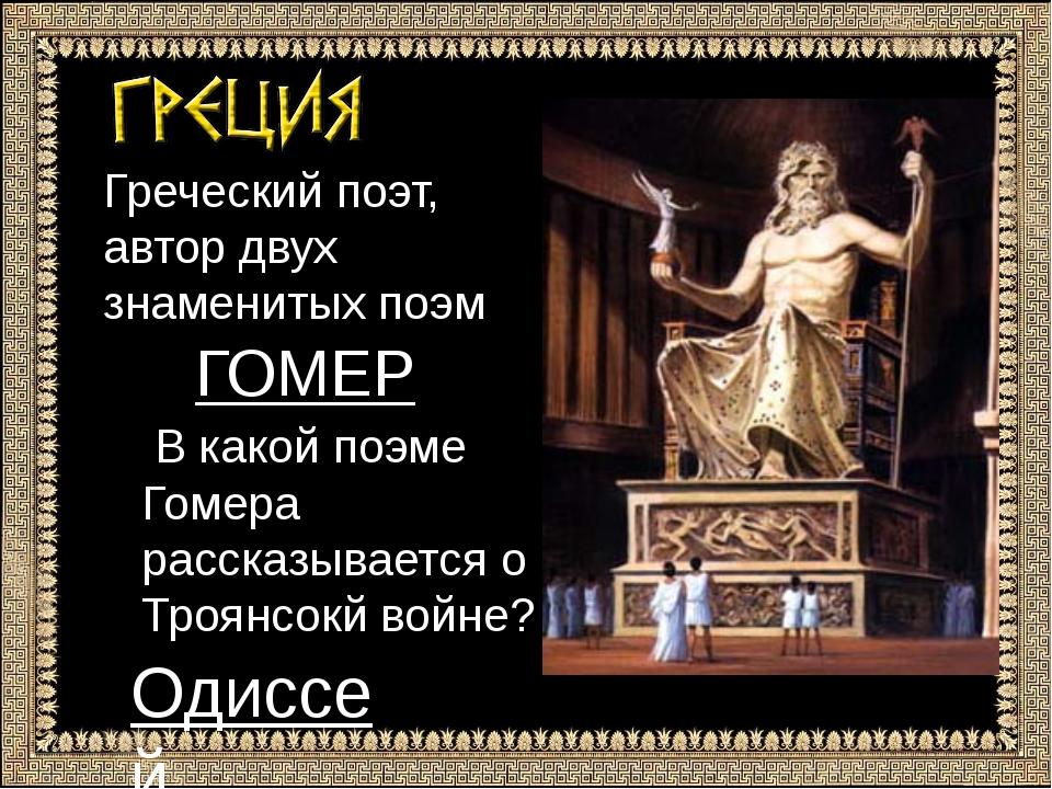 Греческий поэт, автор двух знаменитых поэм ГОГОМЕР В какой поэме Гомера расск...
