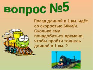 Поезд длиной в 1 км. идёт со скоростью 60км/ч. Сколько ему понадобиться врем