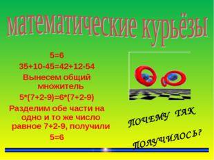 5=6 35+10-45=42+12-54 Вынесем общий множитель 5*(7+2-9)=6*(7+2-9) Разделим о