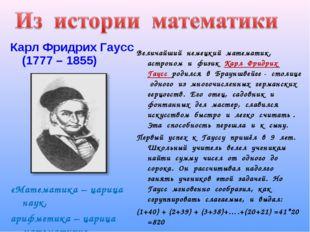 Карл Фридрих Гаусс (1777 – 1855) «Математика – царица наук, арифметика – цари