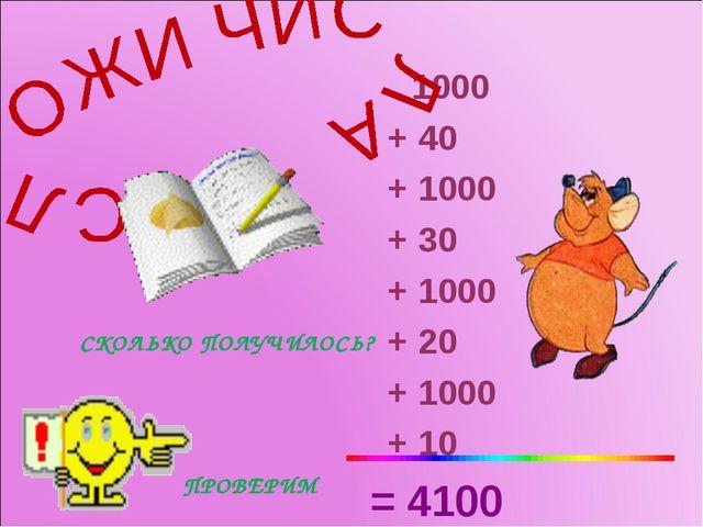 1000 + 40 + 1000 + 30 + 1000 + 20 + 1000 + 10 = 4100 СКОЛЬКО ПОЛУЧИЛОСЬ? ПРО...