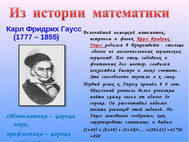 Карл Фридрих Гаусс (1777 – 1855) «Математика – царица наук, арифметика – цари...
