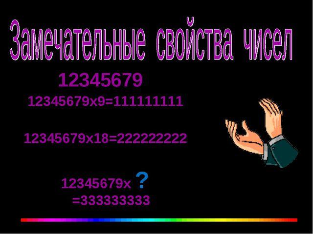 12345679 12345679х9=111111111 12345679х18=222222222 12345679х ? =333333333