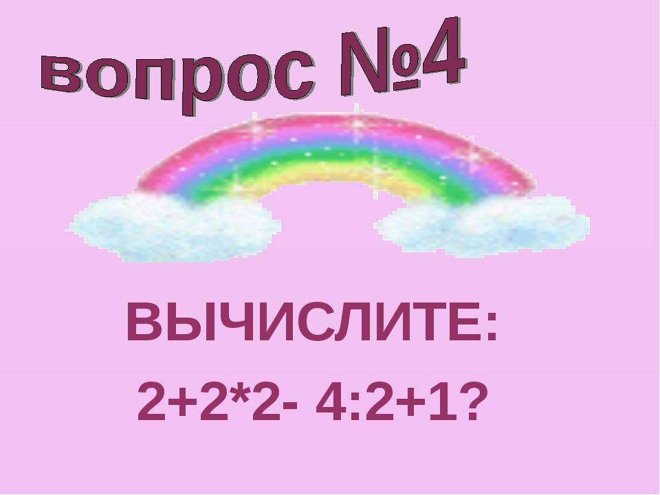 ВЫЧИСЛИТЕ: 2+2*2- 4:2+1?