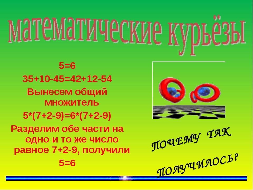 5=6 35+10-45=42+12-54 Вынесем общий множитель 5*(7+2-9)=6*(7+2-9) Разделим о...