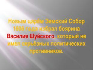 Новым царём Земский Собор 1606 года избрал боярина Василия Шуйского, который