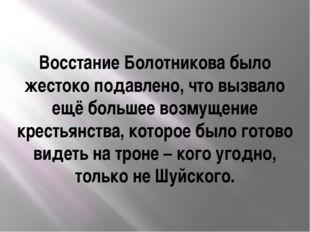 Восстание Болотникова было жестоко подавлено, что вызвало ещё большее возмуще